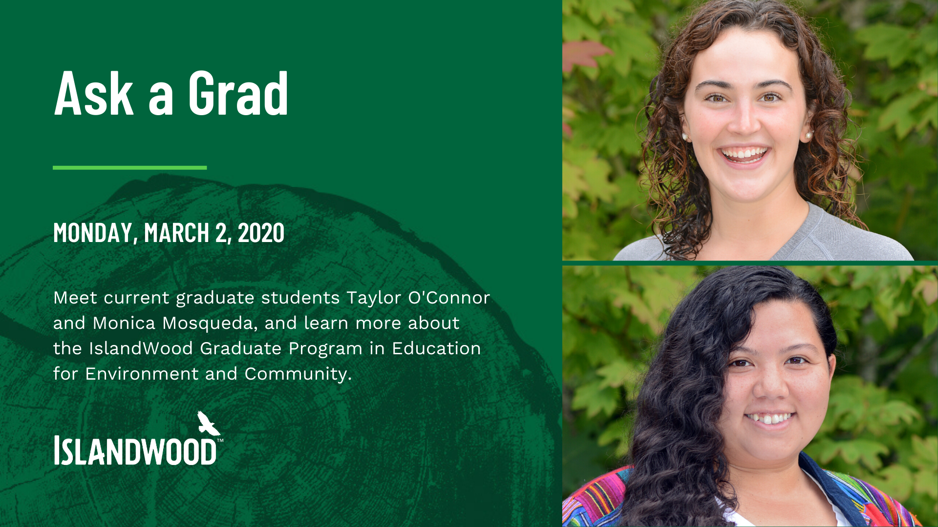 "A graphic with photos of IslandWood graduate students Taylor O'Connor and Monica Mosqueda. The graphic's text says ""Ask a Grad,"" and below that it says the date of the March event with a brief description and the IslandWood logo."