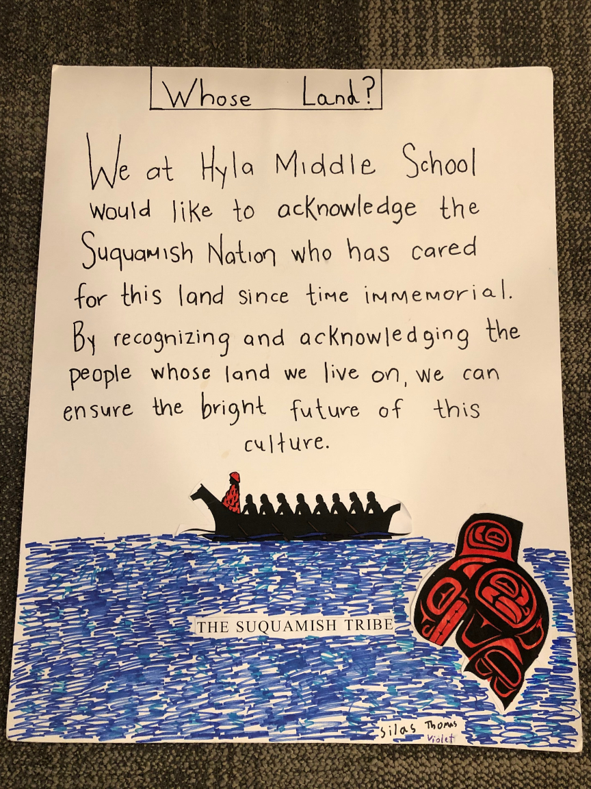 "[Image description: one of the land acknowledgments that the Hyla Middle School students created. The text reads: ""We at Hyla Middle School would like to acknowledge the Suquamish Nation who has cared for this land since time immemorial. By recognizing and acknowledging the people whose land we live on, we can ensure the bright future of this culture.""]"